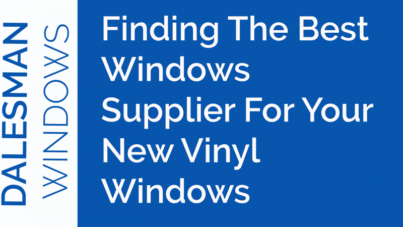 Finding The Best Windows Supplier For Your New Vinyl Windows - Dalesman